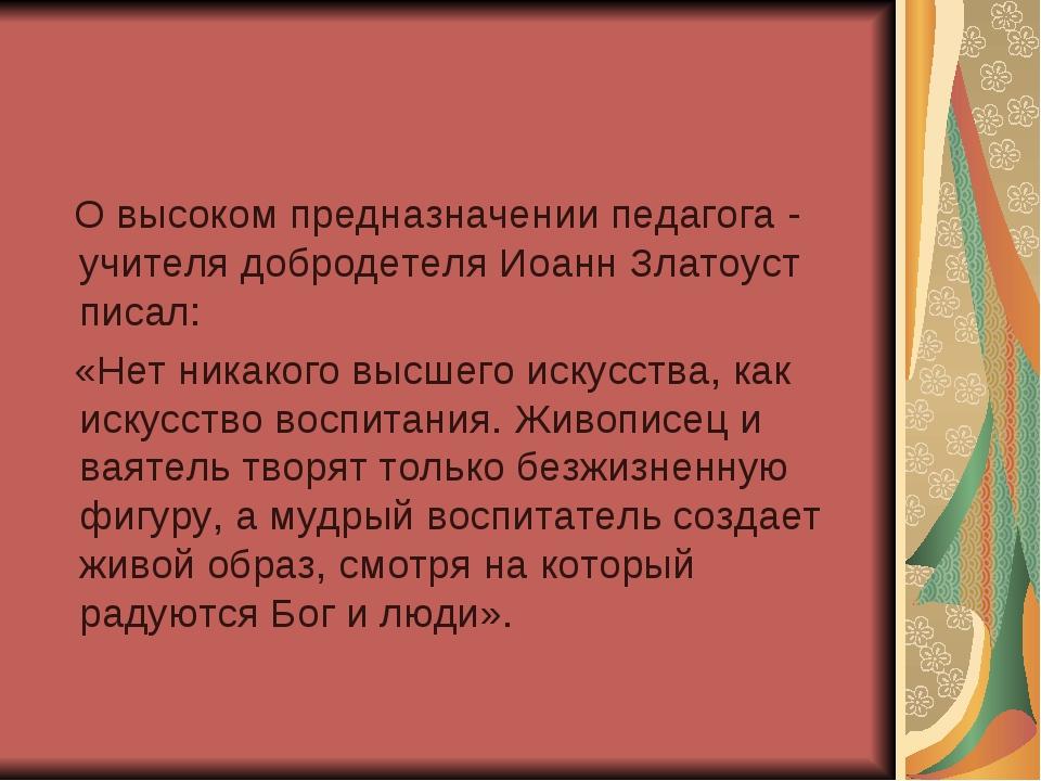 О высоком предназначении педагога - учителя добродетеля Иоанн Златоуст писал...