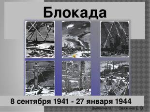 Блокада Ленинграда 8 сентября 1941 - 27 января 1944 Свяжина Е. В. Выполнила: