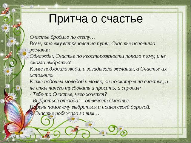 Притча о счастье Счастье бродило по свету… Всем, кто ему встречался на пути,...
