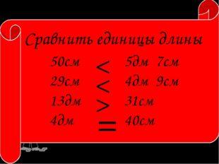 Сравнить единицы длины 50см 29см 13дм 4дм 5дм 7см 4дм 9см 31см 40см > < < =
