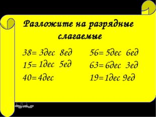 23= 2дес 3ед 72= 7дес 2ед 14= 1дес 4ед Разложите на разрядные слагаемые 38= 1