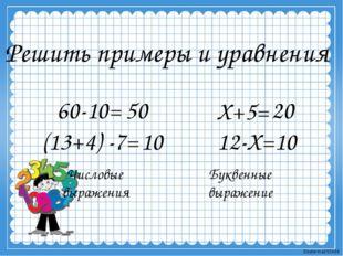 Решить примеры и уравнения 60-10= Х+5= 50 Числовые выражения Буквенные выраже