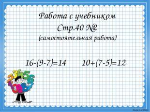 Работа с учебником Стр.40 №2 (самостоятельная работа) 16-(9-7)=14 10+(7-5)=12