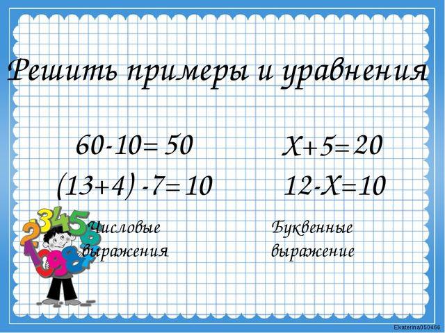 Решить примеры и уравнения 60-10= Х+5= 50 Числовые выражения Буквенные выраже...