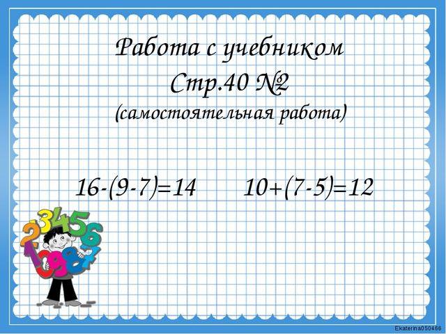 Работа с учебником Стр.40 №2 (самостоятельная работа) 16-(9-7)=14 10+(7-5)=12...
