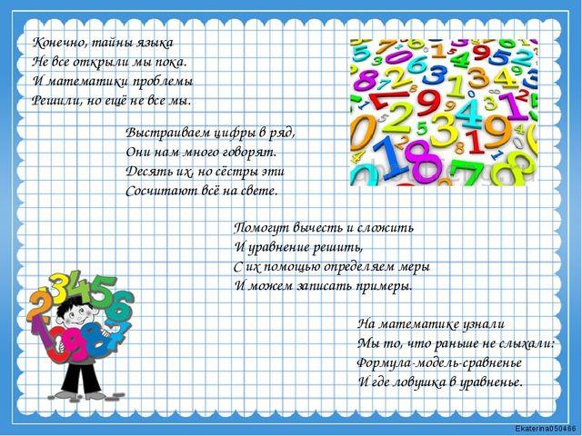 Конечно, тайны языка Не все открыли мы пока. И математики проблемы Решили, но...