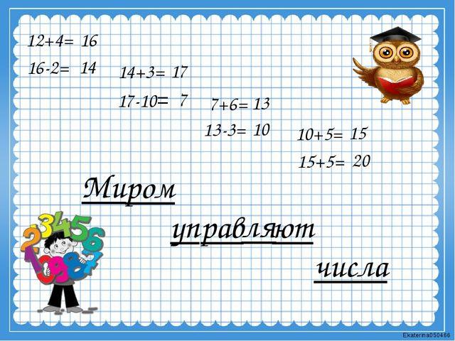 12+4= 16-2= 14+3= 17-10= 7+6= 13-3= 10+5= 15+5= Ми ром уп рав ля ют чис ла 16...