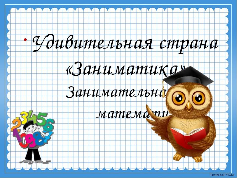 Занимательная математика Удивительная страна «Заниматика» Ekaterina050466
