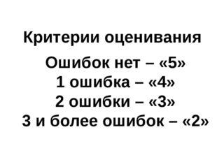 Критерии оценивания Ошибок нет – «5» 1 ошибка – «4» 2 ошибки – «3» 3 и более