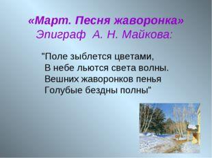 """«Март. Песня жаворонка» Эпиграф А. Н. Майкова: """"Поле зыблется цветами, В неб"""