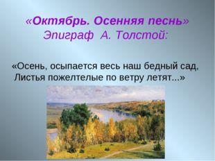 «Октябрь. Осенняя песнь» Эпиграф А. Толстой: «Осень, осыпается весь наш бедн