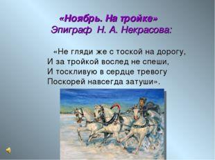 «Ноябрь. На тройке» Эпиграф Н. А. Некрасова:  «Не гляди же с тоской на дор