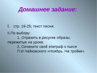 Домашнее задание: I. стр. 19-25; текст песни. II.По выбору: 1. Отразить в ри