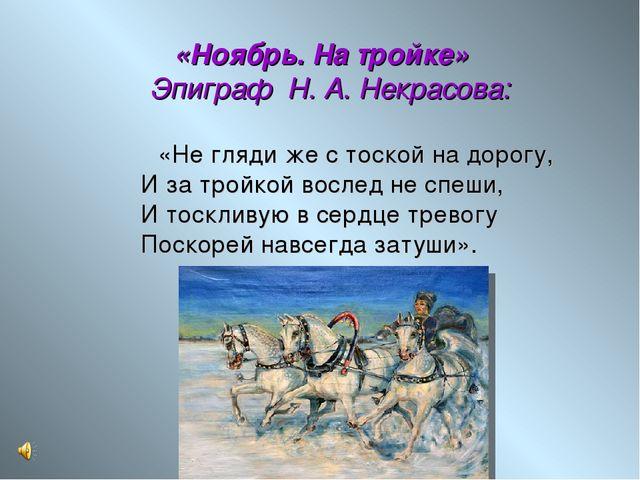 «Ноябрь. На тройке» Эпиграф Н. А. Некрасова:  «Не гляди же с тоской на дор...