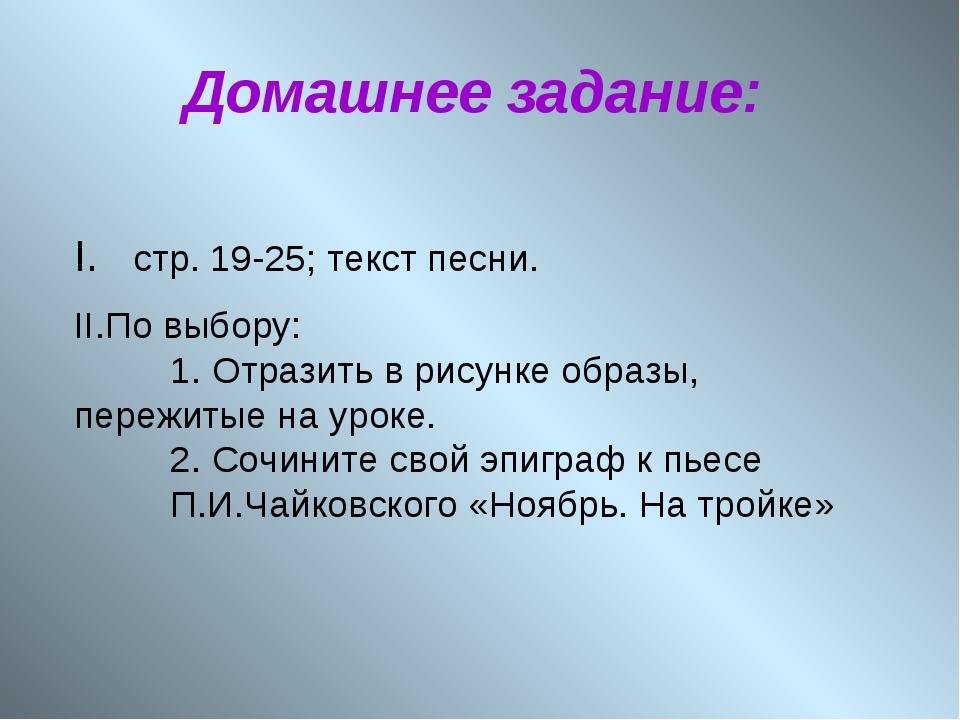 Домашнее задание: I. стр. 19-25; текст песни. II.По выбору: 1. Отразить в ри...