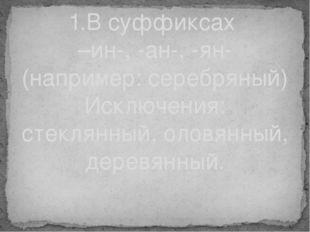 1.В суффиксах –ин-, -ан-, -ян- (например: серебряный) Исключения: стеклянный,