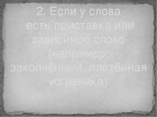 2. Если у слова есть приставка или зависимое слово (например: закопчённый, пл