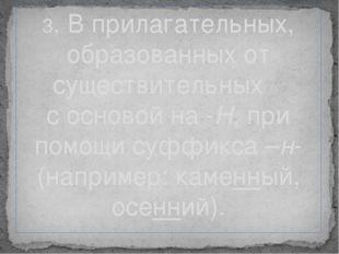 3. В прилагательных, образованных от существительных с основой на -Н, при пом