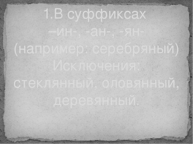1.В суффиксах –ин-, -ан-, -ян- (например: серебряный) Исключения: стеклянный,...