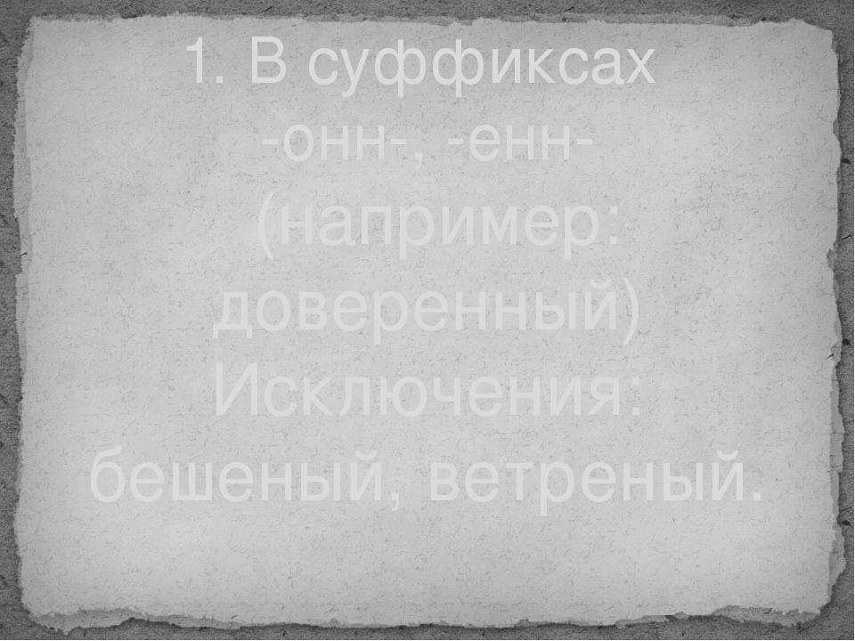 1. В суффиксах -онн-, -енн- (например: доверенный) Исключения: бешеный, ветре...