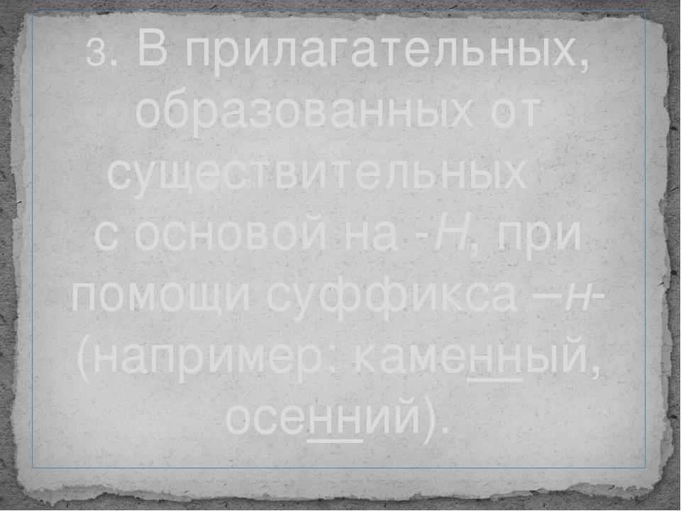 3. В прилагательных, образованных от существительных с основой на -Н, при пом...