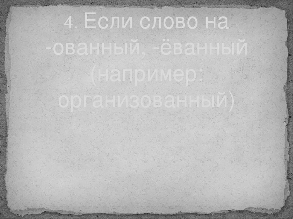 4. Если слово на -ованный, -ёванный (например: организованный)