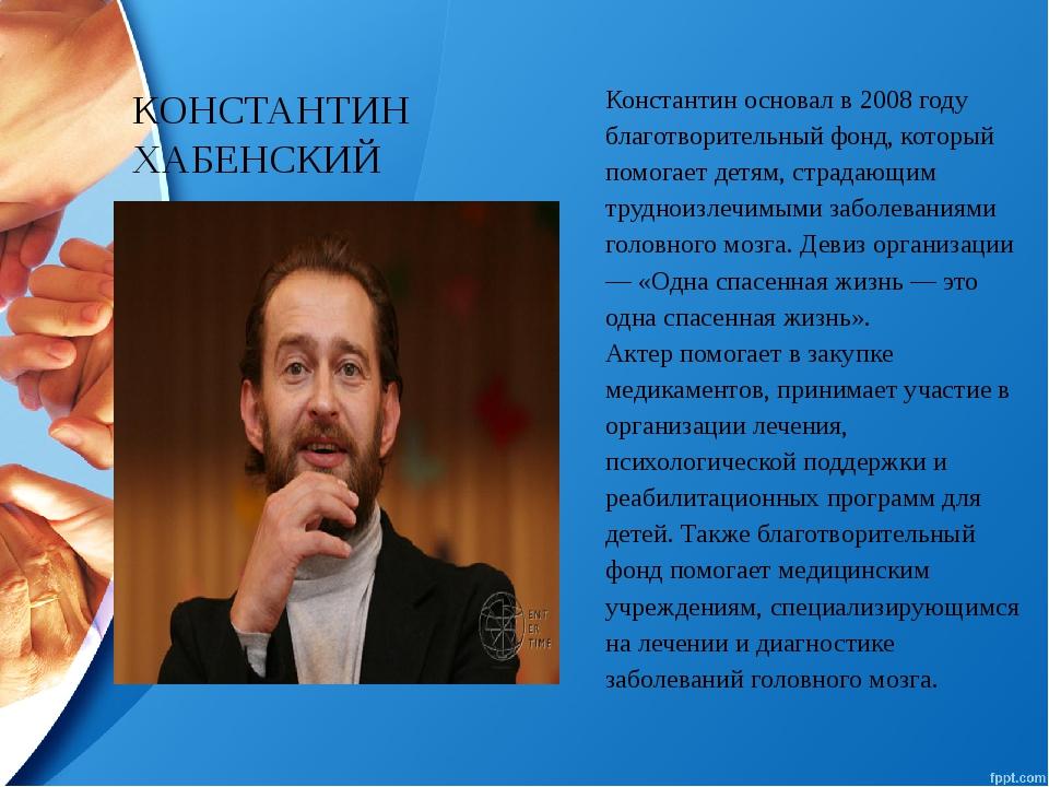 КОНСТАНТИН ХАБЕНСКИЙ Константиносновалв 2008 году благотворительный фонд, к...