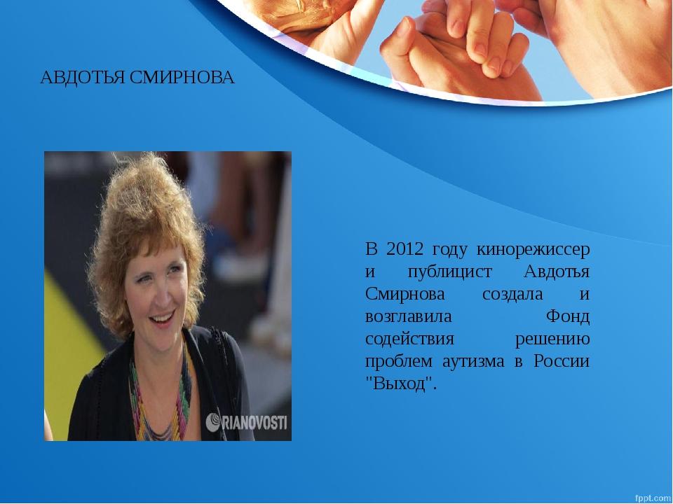 В 2012 году кинорежиссер и публицист Авдотья Смирнова создала и возглавила Фо...