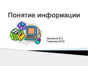 Понятие информации Шипилов В.С. Гимназия №22