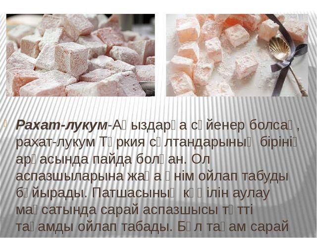 Рахат-лукум-Аңыздарға сүйенер болсақ, рахат-лукум Түркия сұлтандарының біріні...