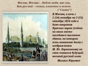 Москва, Москва!.. Люблю тебя, как сын, Как русский – сильно, пламенно и нежн