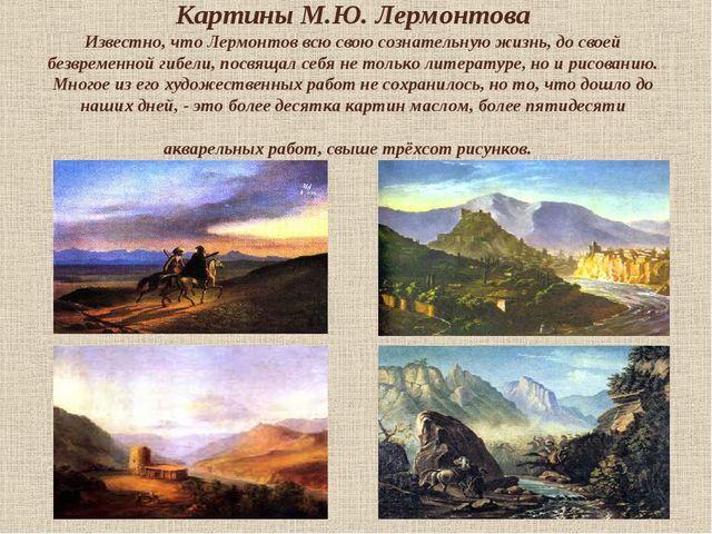Картины М.Ю. Лермонтова Известно, что Лермонтов всю свою сознательную жизнь,...