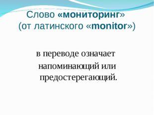 Слово «мониторинг» (от латинского «monitor») в переводе означает напоминающий