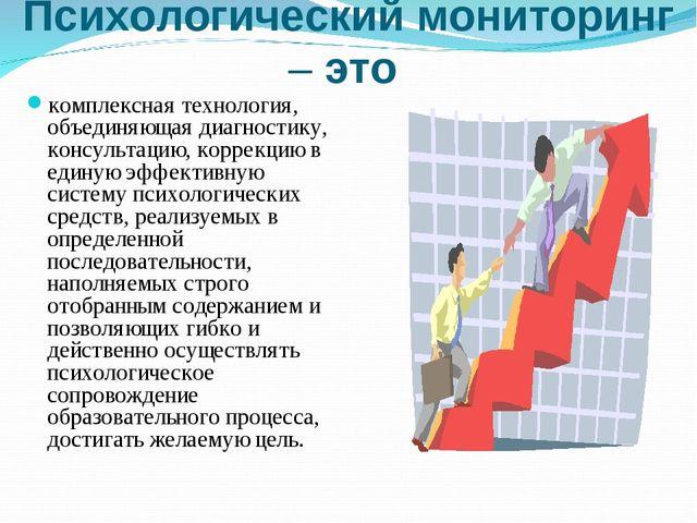 Психологический мониторинг – это комплексная технология, объединяющая диагнос...
