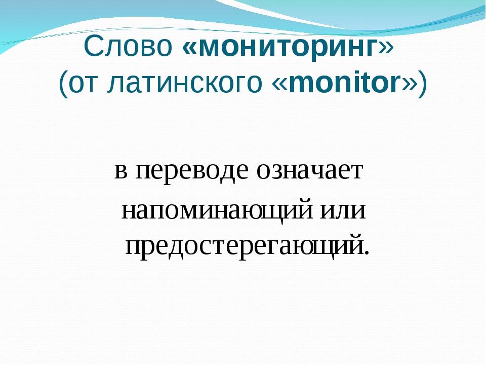 Слово «мониторинг» (от латинского «monitor») в переводе означает напоминающий...