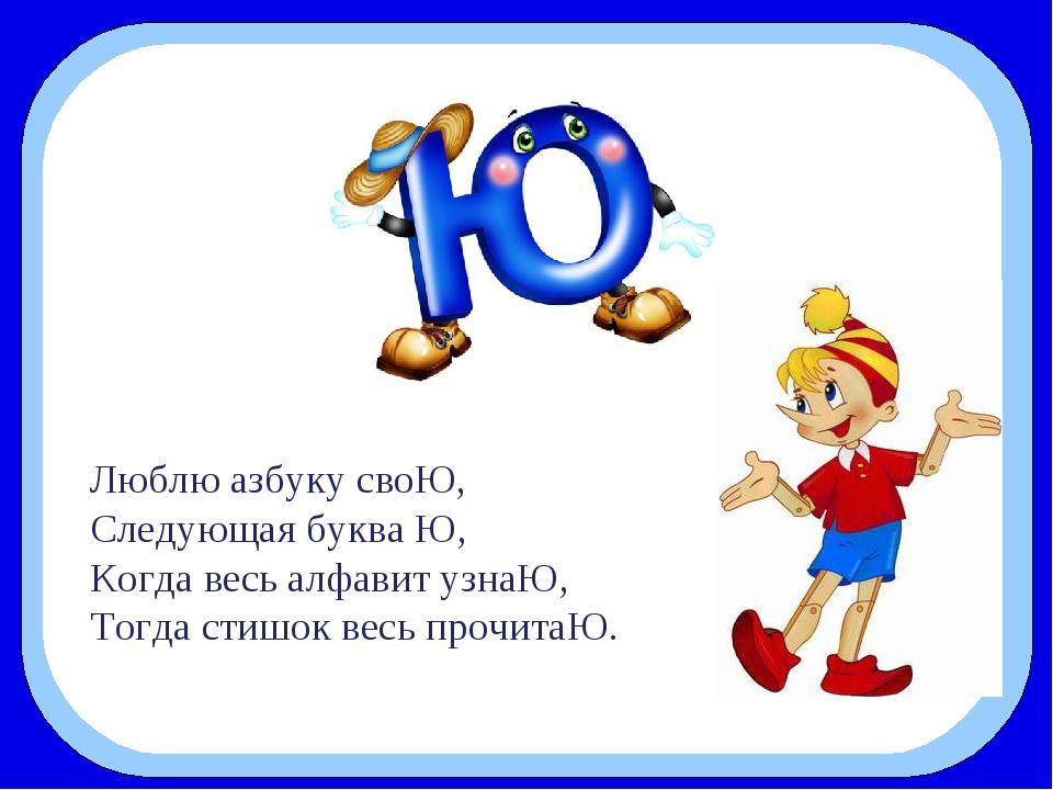 Люблю азбуку своЮ, Следующая буква Ю, Когда весь алфавит узнаЮ, Тогда стиш...