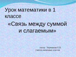 Автор: Чернышова Е.В. учитель начальных классов «Связь между суммой и слагае