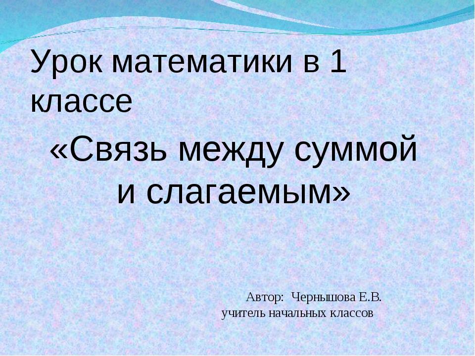 Автор: Чернышова Е.В. учитель начальных классов «Связь между суммой и слагае...