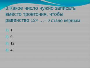 3.Какое число нужно записать вместо троеточия, чтобы равенство 12× …= 0 стало