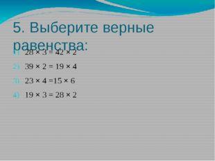5. Выберите верные равенства: 28 × 3 = 42 × 2 39 × 2 = 19 × 4 23 × 4 =15 × 6