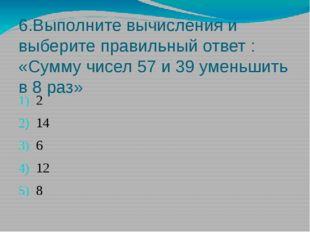 6.Выполните вычисления и выберите правильный ответ : «Сумму чисел 57 и 39 уме