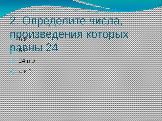 2. Определите числа, произведения которых равны 24 8 и 3 6 и 3 24 и 0 4 и 6