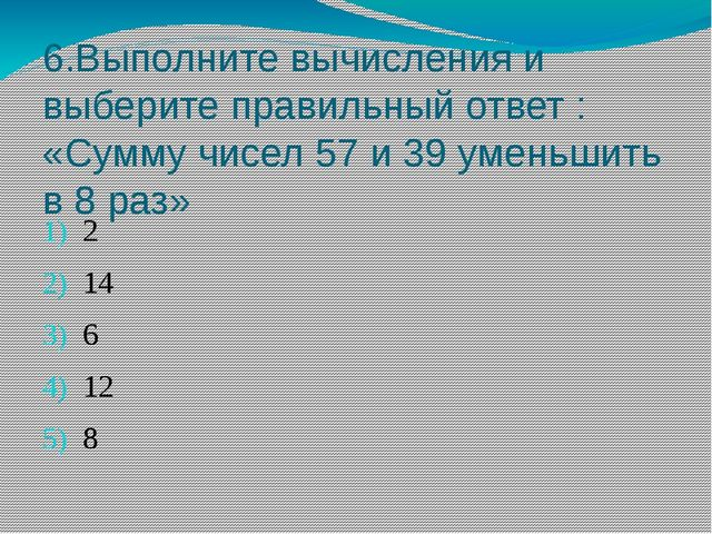6.Выполните вычисления и выберите правильный ответ : «Сумму чисел 57 и 39 уме...