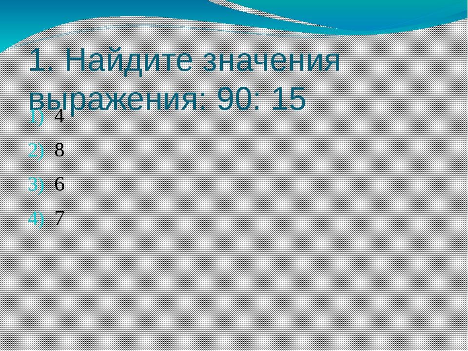 1. Найдите значения выражения: 90: 15 4 8 6 7