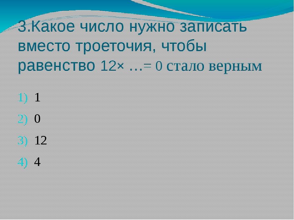 3.Какое число нужно записать вместо троеточия, чтобы равенство 12× …= 0 стало...