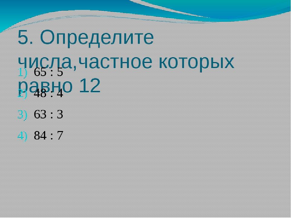 5. Определите числа,частное которых равно 12 65 : 5 48 : 4 63 : 3 84 : 7