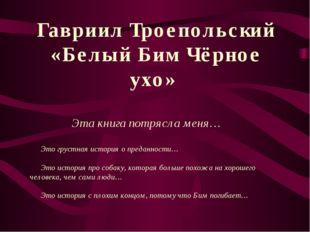 Гавриил Троепольский «Белый Бим Чёрное ухо» Эта книга потрясла меня… Это грус