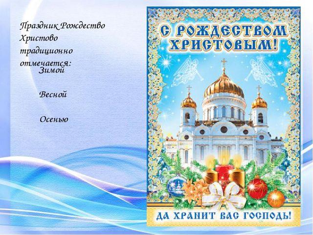 Праздник Рождество Христово традиционно отмечается: Зимой Весной Осенью