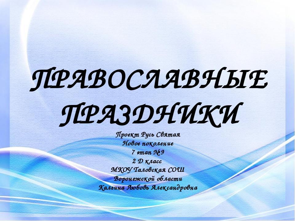 ПРАВОСЛАВНЫЕ ПРАЗДНИКИ Проект Русь Святая Новое поколение 7 этап № 9 2 Д клас...