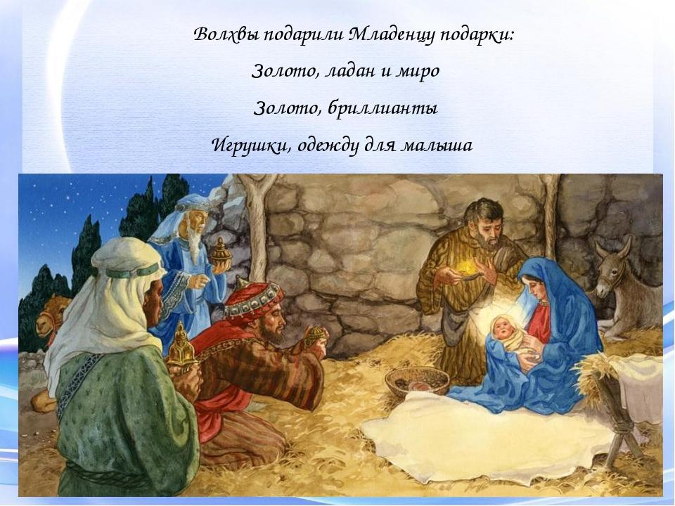 Волхвы подарили Младенцу подарки: Золото, ладан и миро Золото, бриллианты Игр...